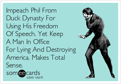 Impeach Phil From Duck Dynasty For Using His Freedom Of Speech. Yet Keep A Man In Office For Lying And Destroying America. Makes Total Sense.