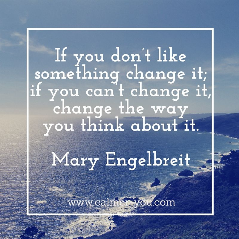 If you don't like something change it, if you can't change it, change the way you think about it. #calmeryou