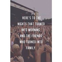 """""""Here's to the nights that turned into morning, and the friends who turned into family."""""""