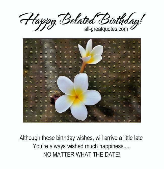 Belated Anniversary Wishes Quotes: Happy Belated Birthday! .. Although These Birthday Wishes