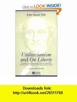 Utilitarianism and On Liberty Including Essay on Bentham and Selections from the Writings of Jeremy Bentham and John Austin (9780631233527) John Stuart Mill, Mary Warnock , ISBN-10: 0631233520  , ISBN-13: 978-0631233527 ,  , tutorials , pdf , ebook , torrent , downloads , rapidshare , filesonic , hotfile , megaupload , fileserve