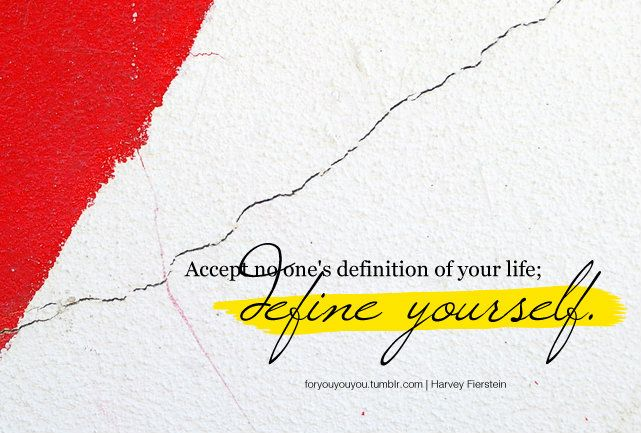 Accept no one's definition of your life; define yourself. -Harvey Fienstein
