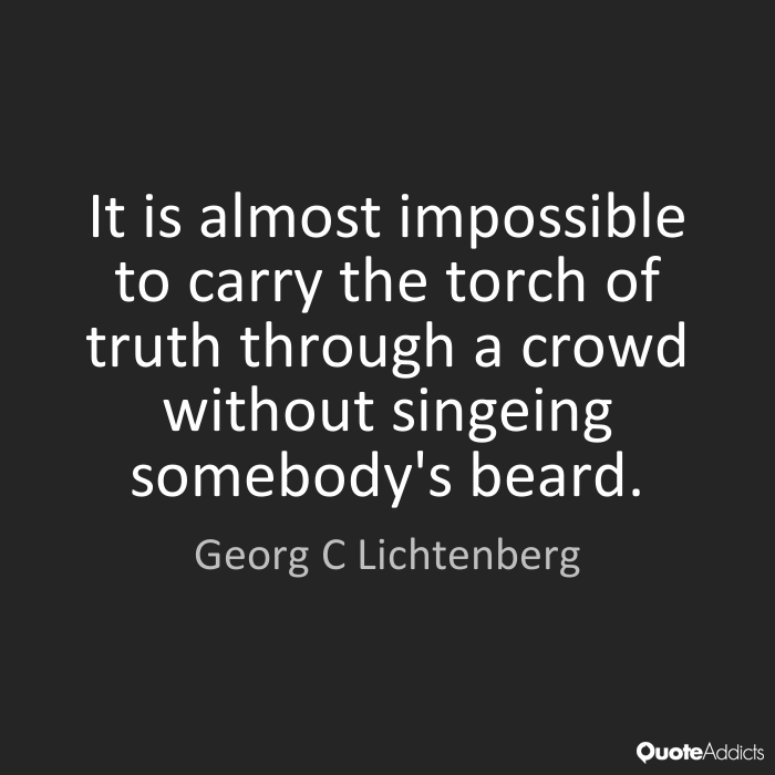 """It is almost impossible to carry the torch of truth through a crowd without singeing somebody's beard."" - Google Search"