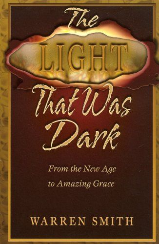 The Light That Was Dark: From the New Age to Amazing Grace by Warren B. Smith
