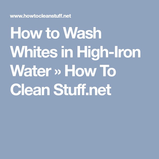 How To Wash Whites In High Iron Water How To Clean Stuff Net Iron Water White Wash High Iron