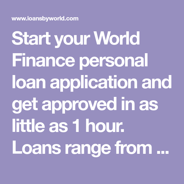 Start Your World Finance Personal Loan Application And Get Approved In As Little As 1 Hour Loans Range From 100 10 00 World Finance Finance Personal Loans