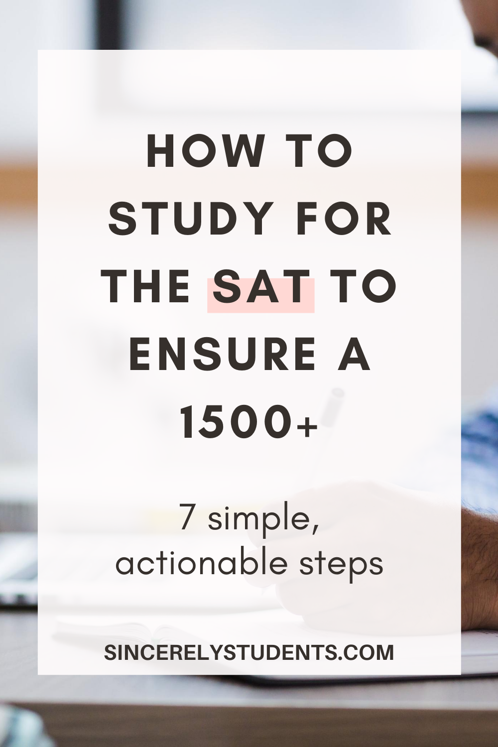 How To Study For The Sat To Ensure A 1500 7 Simple Steps Towards A Great Sat Score Study Tips Study Tips For Students Study Tips Best Study Tips