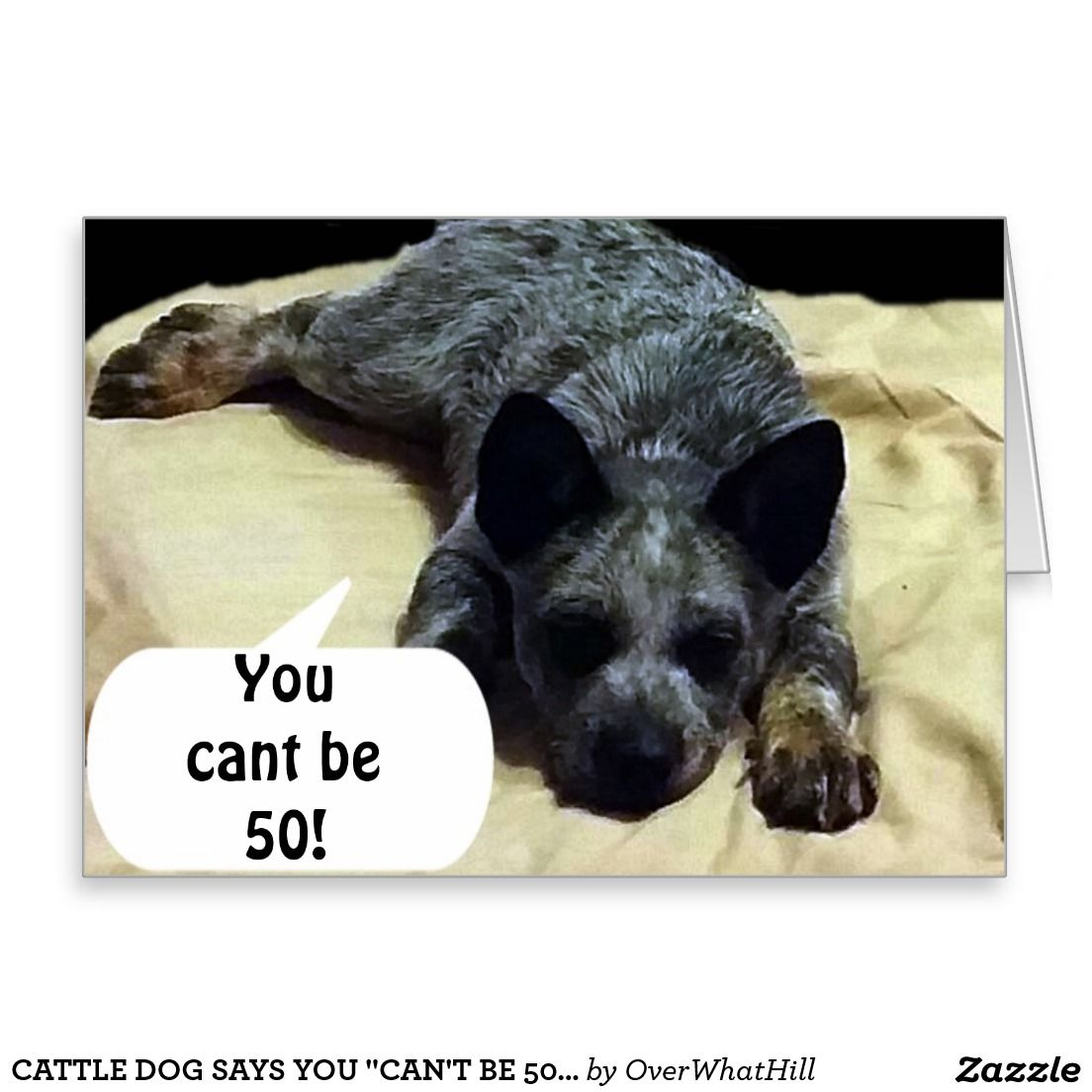 """CATTLE DOG SAYS YOU """"CAN'T BE 50!"""" FOR YOU LOVE """"FABULOUS! IS A FUN OVER THE HILL CARD FOR ANYONE, AND YOU CAN CHANGE THE AGE!!!!!"""