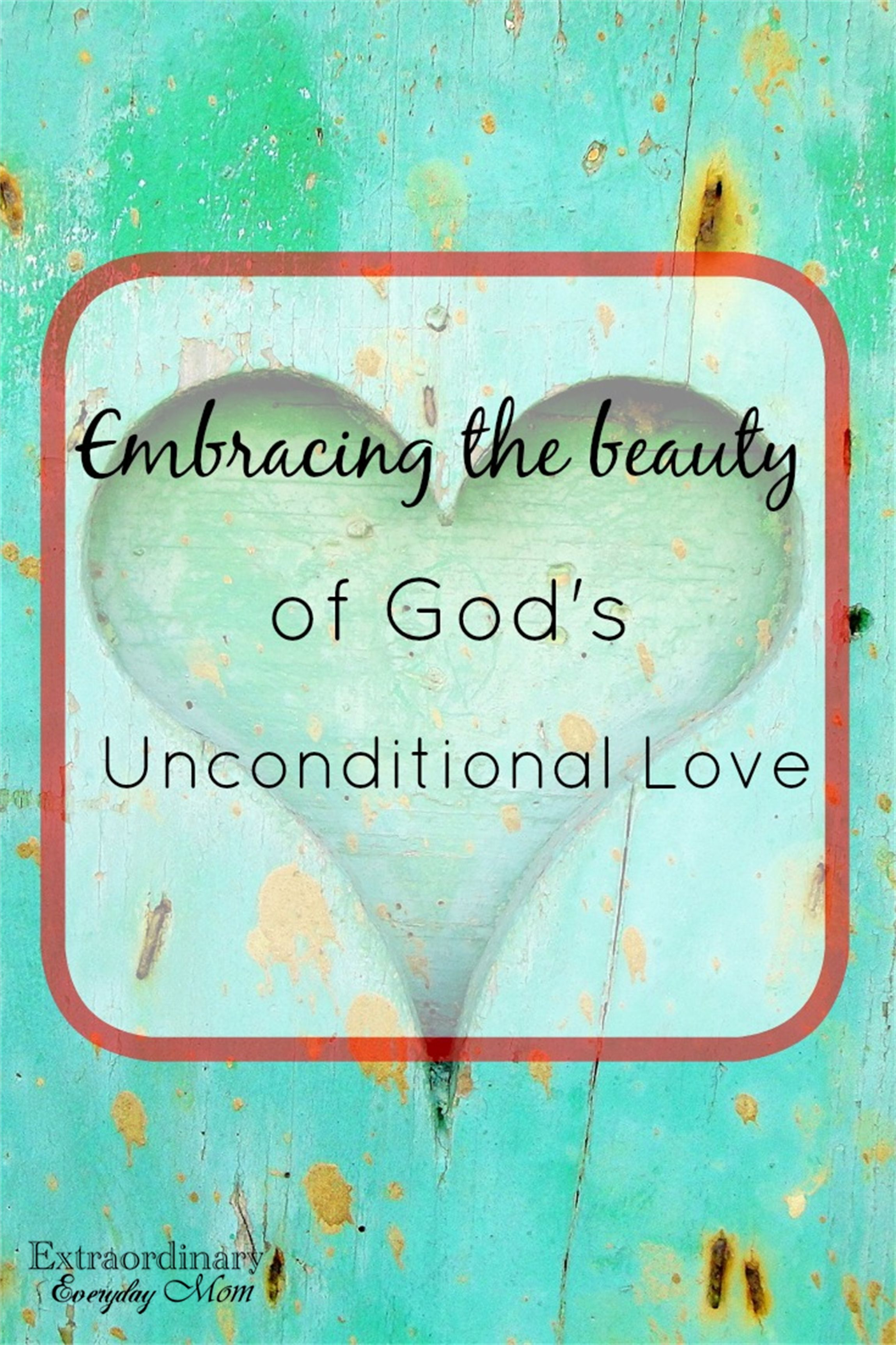 Embracing The Beauty Of God S Unconditional Love Extraordinary Everyday Mom Faith Blogs Unconditional Love Meaning Faith In God