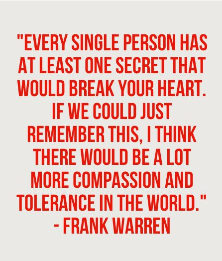 """""""Every single person has at least one secret that would break your heart. If we could just remember this, I think there would be a lot more compassion and tolerance in the world"""" - Frank Warren"""