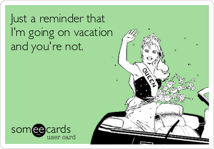 Just A Reminder That Im Going On Vacation And Youre Not My Office Hahaha