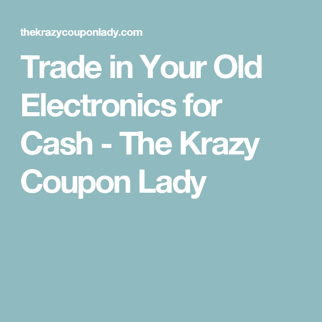 Trade in Your Old Electronics for Cash - The Krazy Coupon Lady