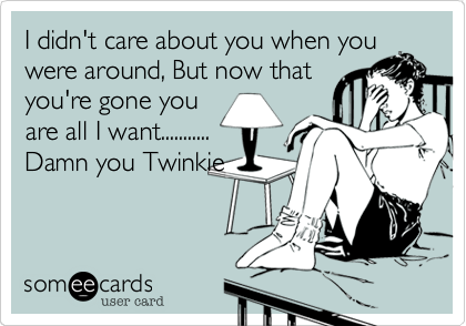I didn't care about you when you were around, But now that you're gone you are all I want........... Damn you Twinkie.