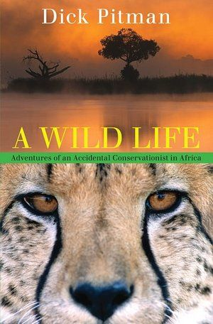 A Wild Life: Adventures of an Accidental Conservationist in Africa