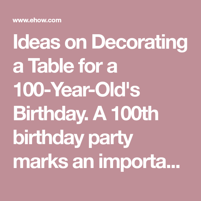 Ideas On Decorating A Table For 100 Year Olds Birthday 100th Party Marks An Important And Rare Celebration The Decorations Can Enhance