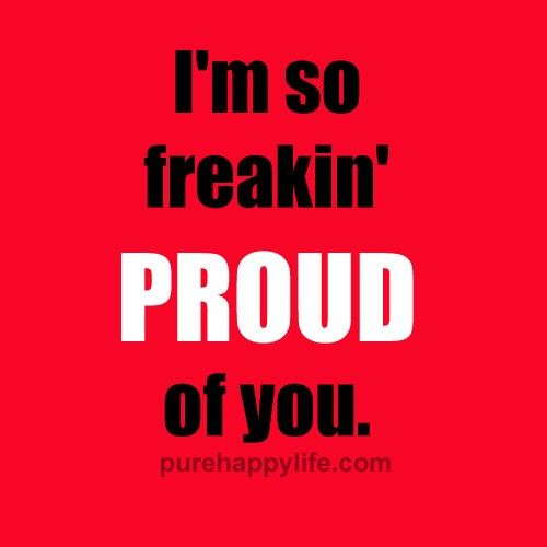 Life Quotes I'm so freakin' PROUD of you Proud of you