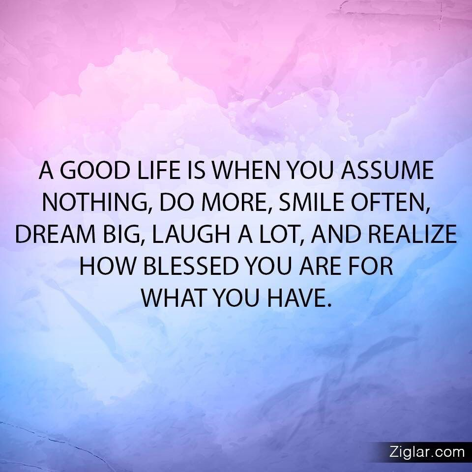 Good Life Quotes A Good Life Is When You Assume Nothing Do More Smile Often