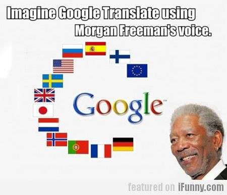 Imagine Google Translate Using Morgan Freeman's    | Funny