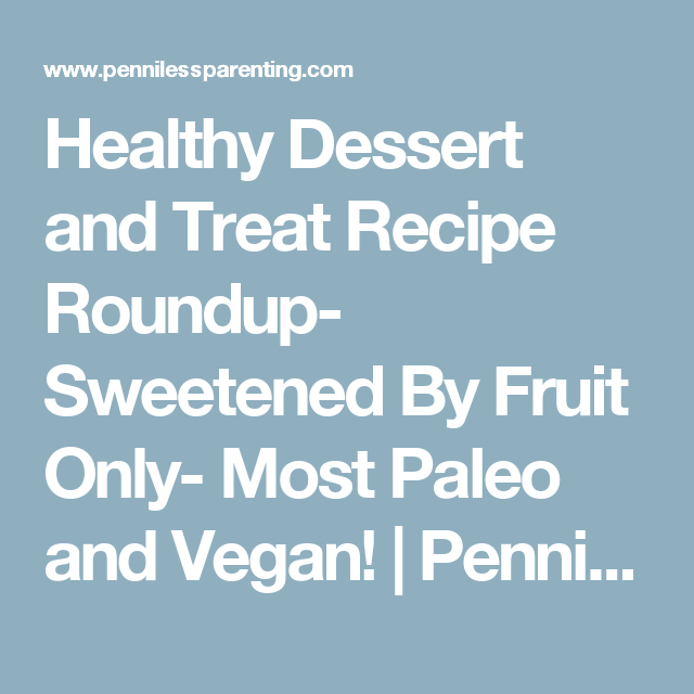 Healthy Dessert and Treat Recipe Roundup- Sweetened By Fruit Only- Most Paleo and Vegan! | Penniless Parenting