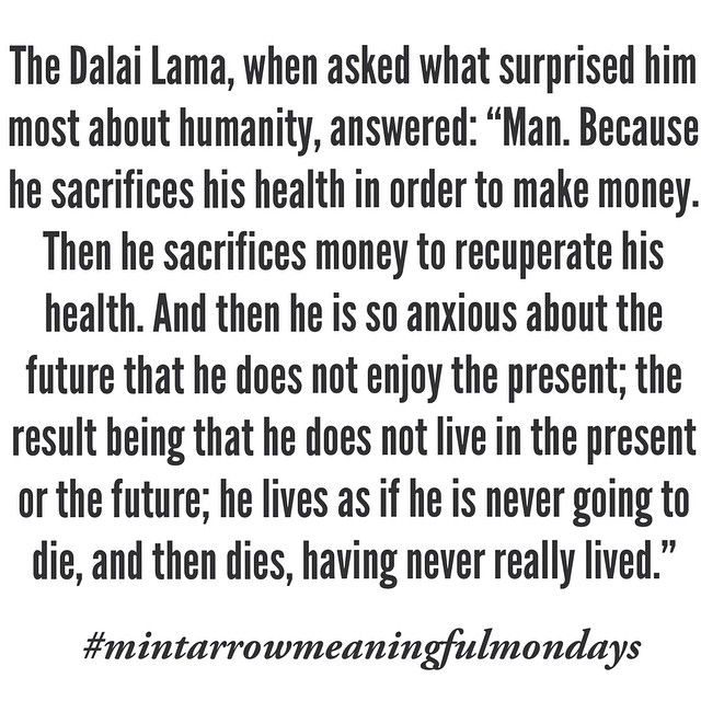 "the dalai lama, when asked what surprised him most about humanity, answered: ""man. because he sacrifices his health in order to make money. then he sacrifices money to recuperate his health. and then he is so anxious about the future that he does not enjoy the present; the result being that he does not live in the present or the future; he lives as if he is never going to die, and then he dies, having never really lived."" #mintarrowmeaningfulmondays"