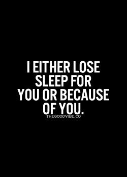 I either lose sleep for you or because of you.