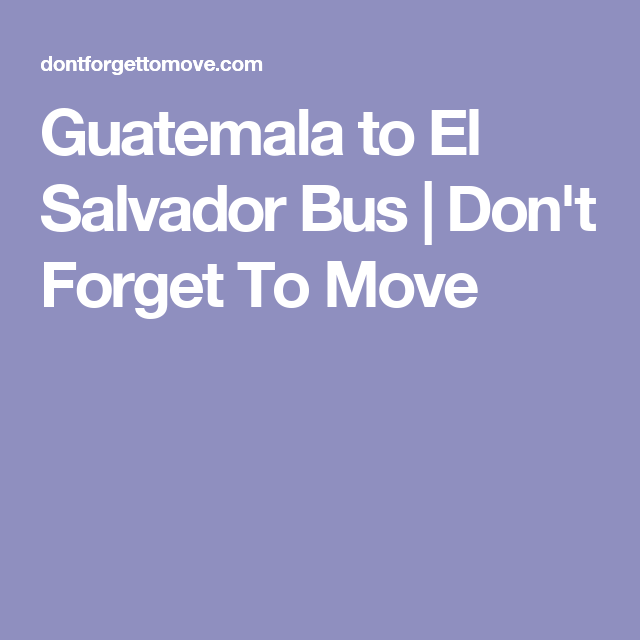 Guatemala to El Salvador Bus | Don't Forget To Move