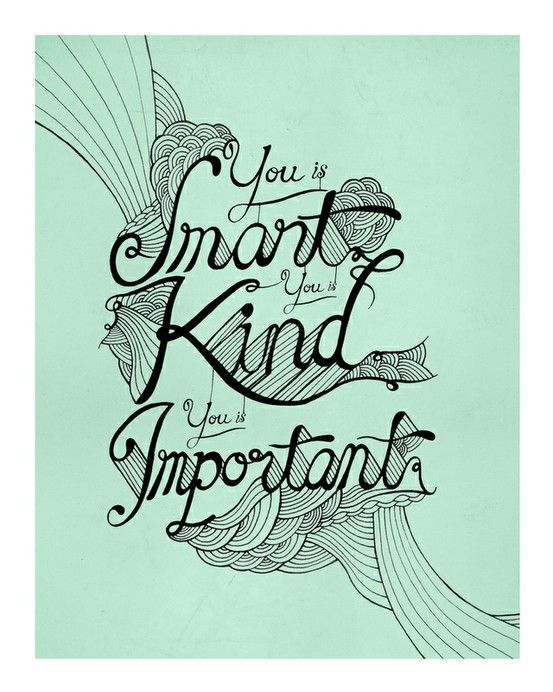 You Is Smart You Is Kind You Is Important Abilene Cooper Said This To Mae Mobley In The Help Sometimes You Are Smart Be Kind To Yourself The Help Quotes