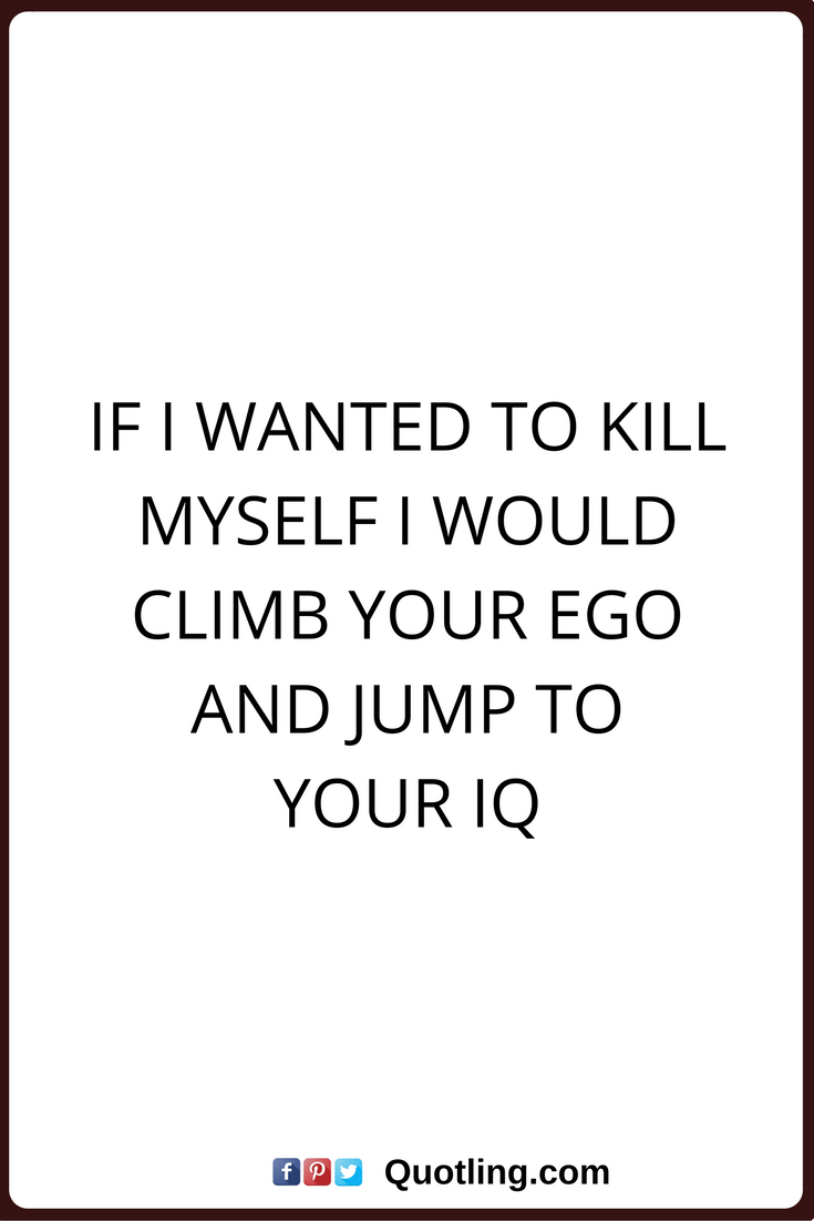 sarkastiske citater sarcastic quotes If I wanted to kill myself I would climb your ego  sarkastiske citater