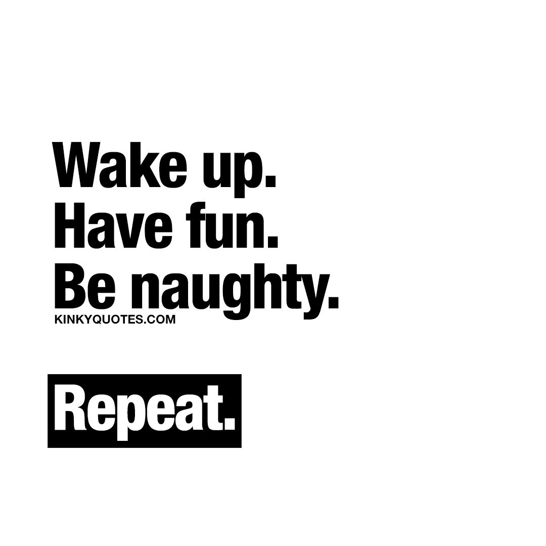 """Sounds like good advice # """"Wake up. Have fun. Be naughty."""" Wake up and make  sure you enjoy your life. Have fun. And make sure to be naughty. And repeat."""