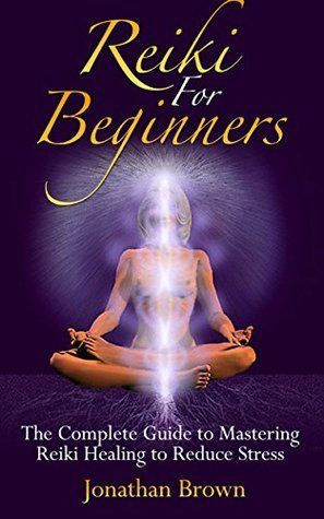 reiki reiki for beginners the complete guide to
