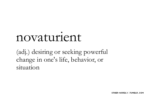 novaturient (adj.) desiring or seeking powerful change in one's life, behavior, or situation