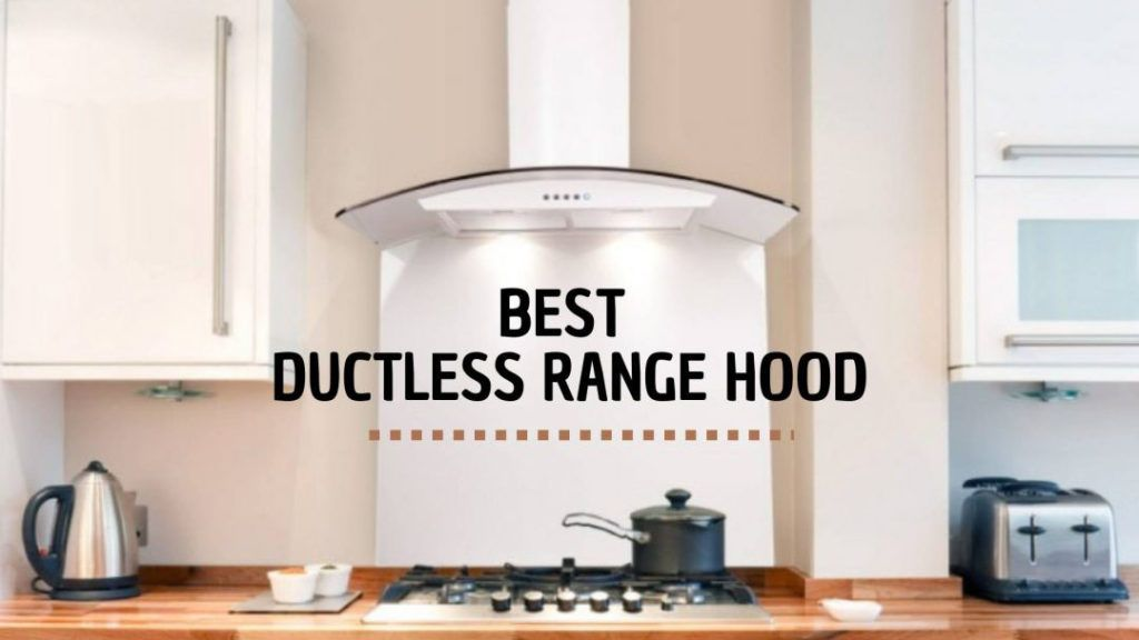 6 Best Ductless Range Hood With A Comprehensive Buyers Guide In 2020 Ductless Range Hood Kitchen Range Hood Ductless
