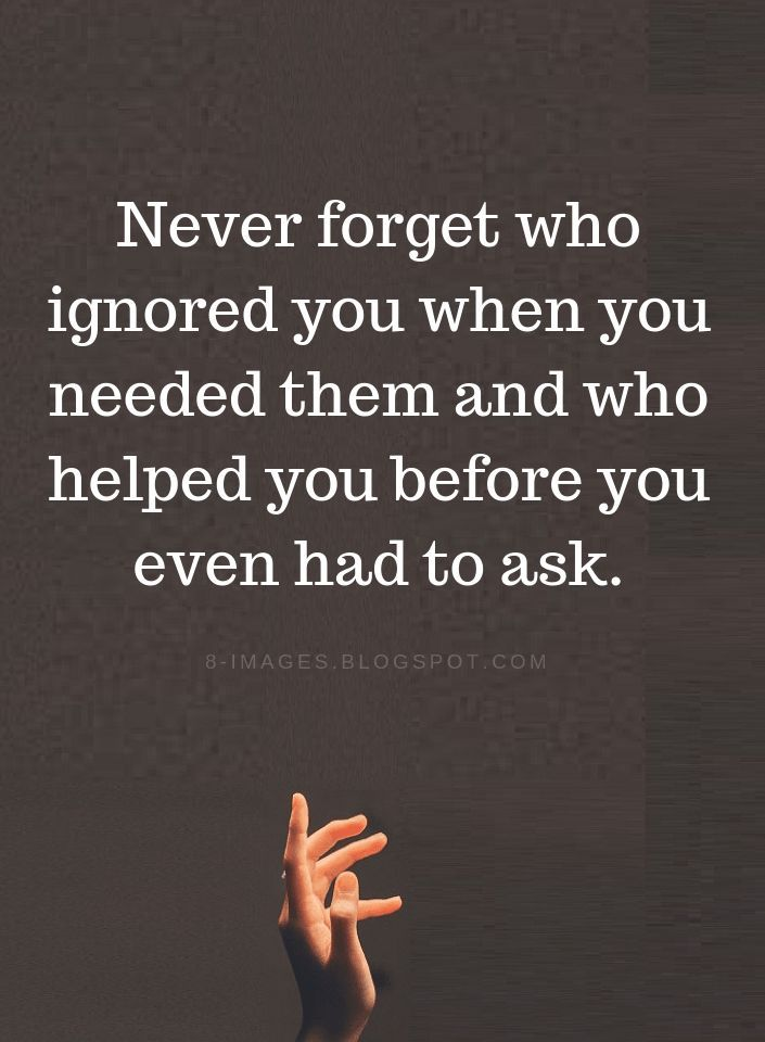 Never Forget Who Helped You Quotes Never Forget Who Ignored You When You Needed Them And Who Helped You Be Ignore Me Quotes Forget You Quotes Priorities Quotes