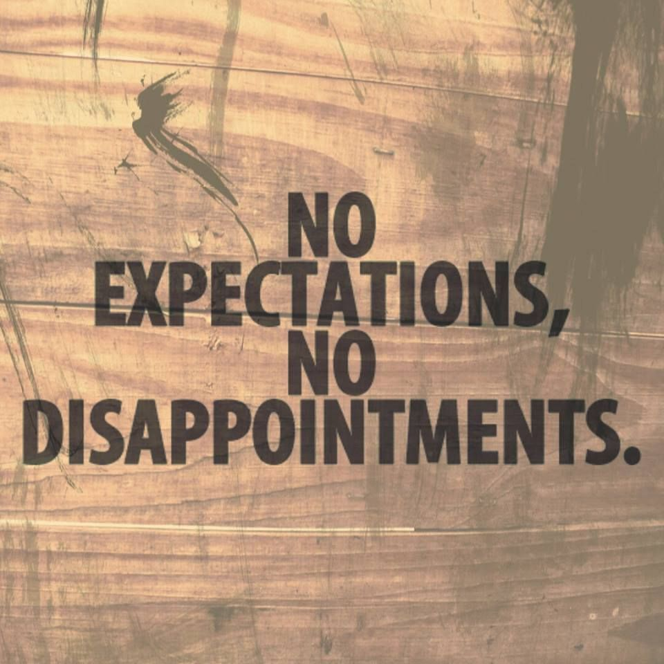 No expectations, no disappointments. Inspirational