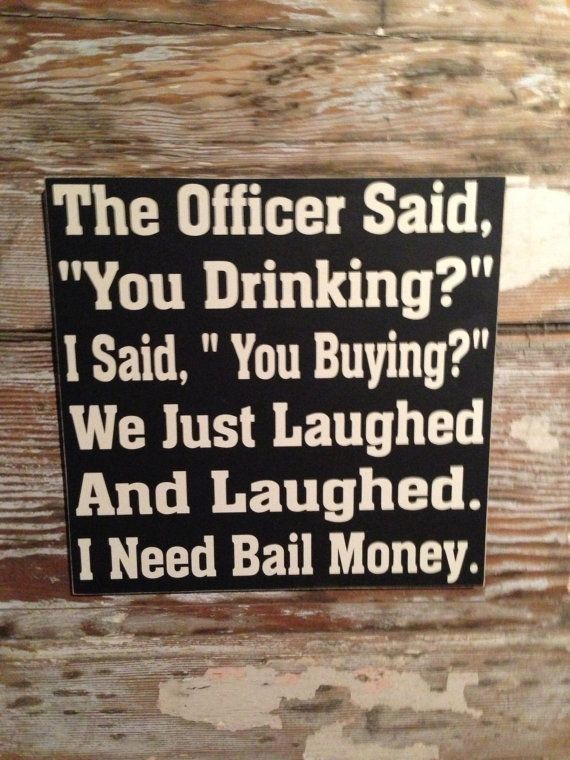 """The Officer Said, """"You Drinking""""  I Said,""""You Buying""""  We Just Laughed and Laughed.  I Need Bail Money  wood Sign  12x12  Funny Alcohol Sign..."""