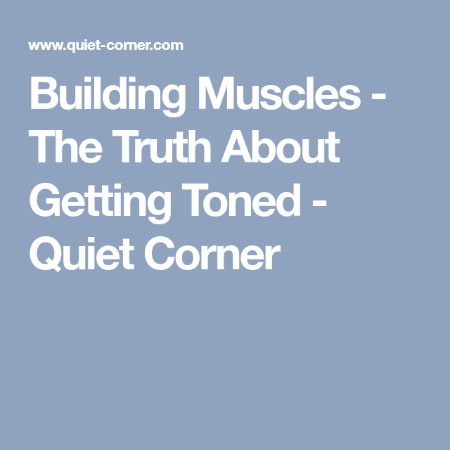 Building Muscles - The Truth About Getting Toned - Quiet Corner