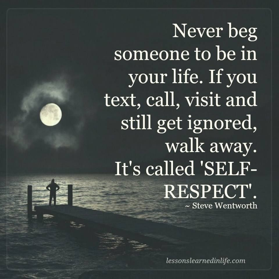 Quotes About Going Away From Someone You Love Never Beg Someone To Be In Your Lifeif You Text Call Visit And