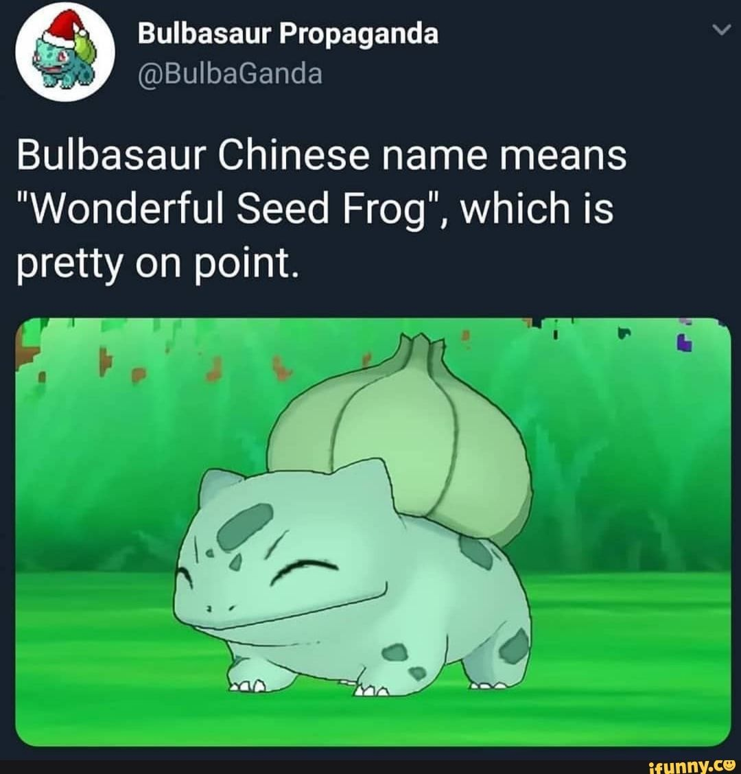 Bulbasaur Chinese Name Means Wonderful Seed Frog Which Is Pretty On Point Ifunny Bulbasaur Pokemon Memes Pokemon Funny