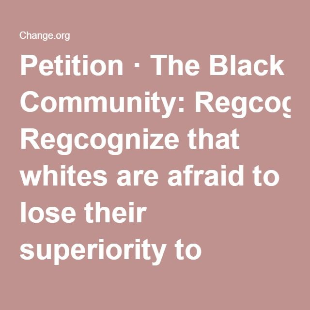 Petition · The Black Community Regcognize that whites are afraid to
