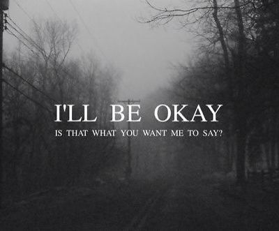 Iu0027ll Be Okay   Is That What You Want Me To Say ?