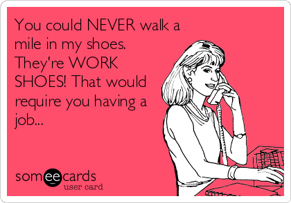 You could NEVER walk a mile in my shoes. They're WORK SHOES! That would require you having a job...
