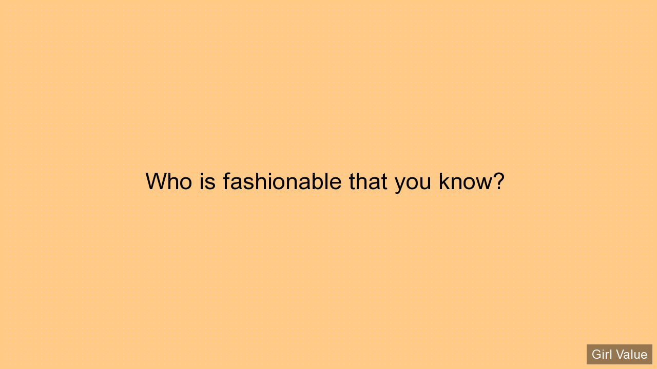 Who is fashionable that you know?