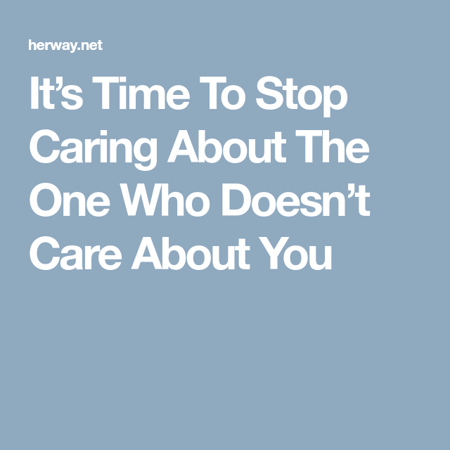 It S Time To Stop Caring About The One Who Doesn T Care About You Stop Caring Care About You Care