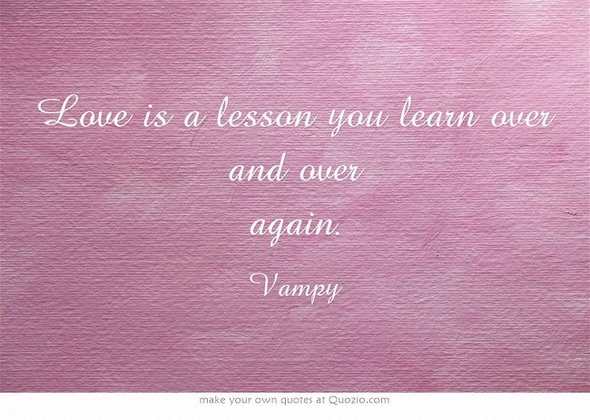 Love is a lesson you learn over and over again.