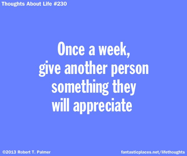 Once a week, give another person something they will appreciate