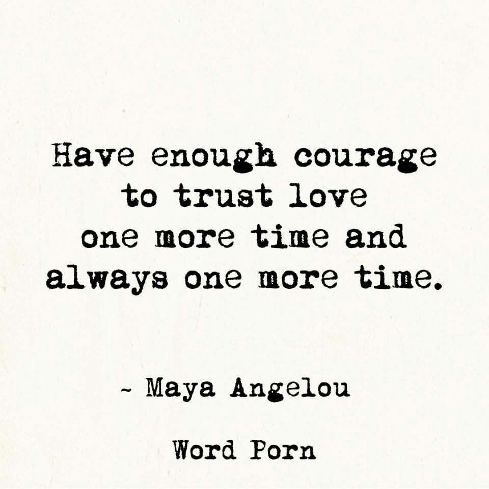 Maya Angelou Quotes On Love And Relationships Have Enough Courage To Trust Love One More Time And Always One