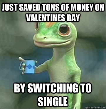 Just Saved Tons Of Money On Valentines Day By Switching To Geico Funny Valentine Memes Funny Valentines Day Quotes Single Humor