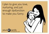 LOL - I plan to give you love, nurturing, and just enough dysfunction to make you funny. via some ecards