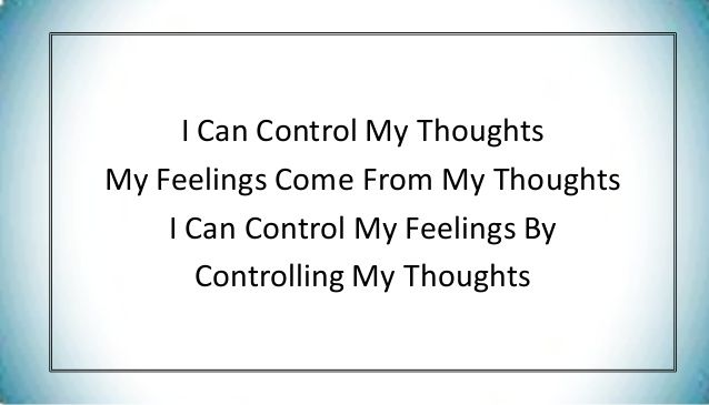 we CAN control our feelings, by our thoughts.