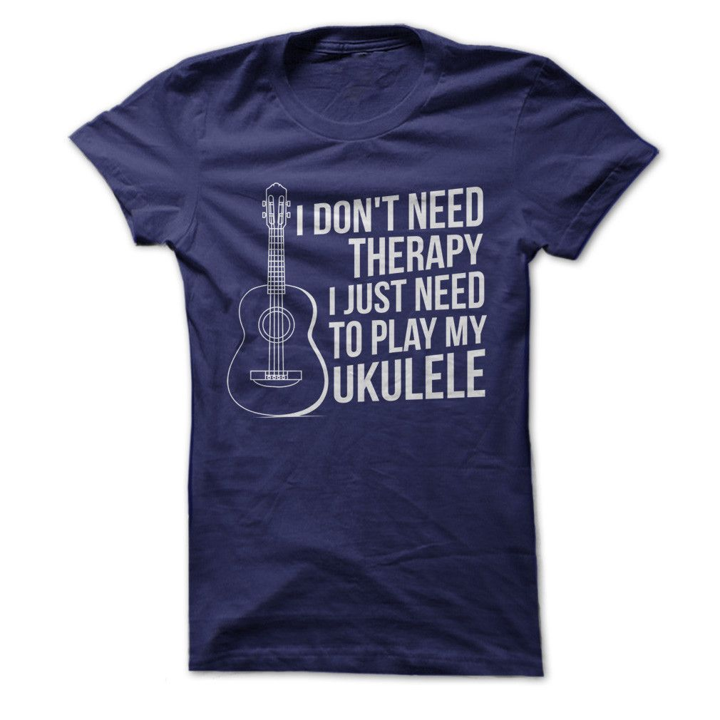 I Don't Need Therapy, I Just Need To Play My Ukulele - T ...